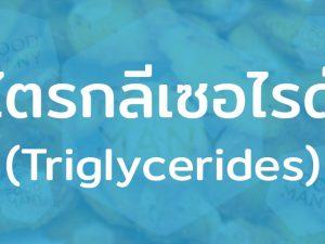 ไตรกลีเซอไรด์ (Triglycerides) ไขมันชนิดหนึ่ง ถ้ารับมากไปจะเสี่ยงโรคหัวใจขาดเลือด
