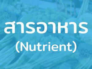 สารอาหาร (Nutrient) คาร์โบไฮเดรต โปรตีน วิตามิน เกลือแร่ แร่ธาตุ และน้ำ ใช้หล่อเลี้ยงอวัยวะในร่างกาย